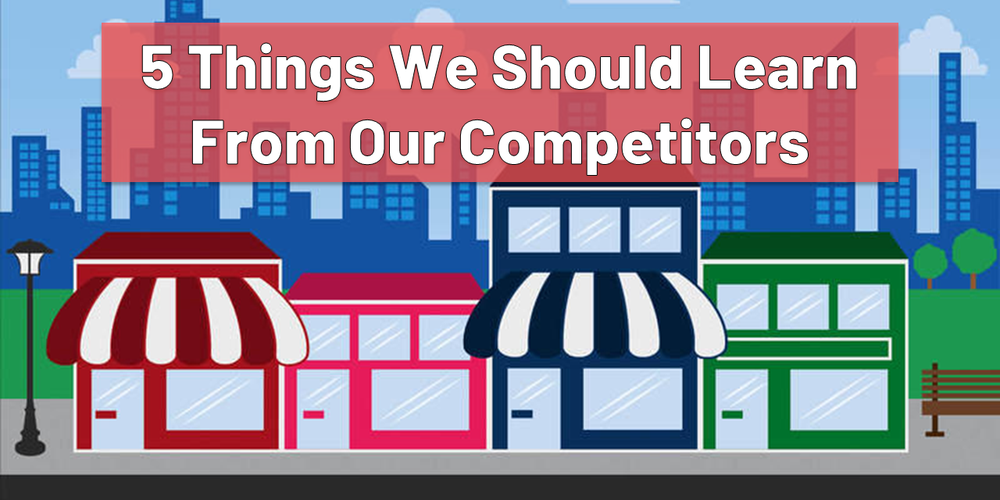 5 Things We Should Learn From Our Competitors