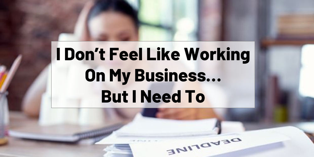 I Don't Feel Like Working On My Business, But I Need To.
