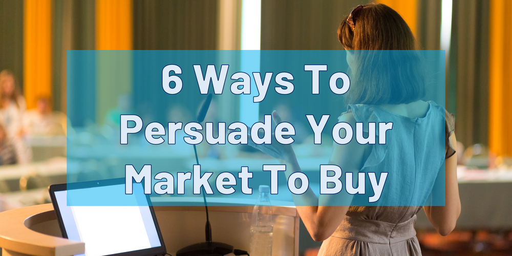 6 Ways To Persuade Your Market To Buy