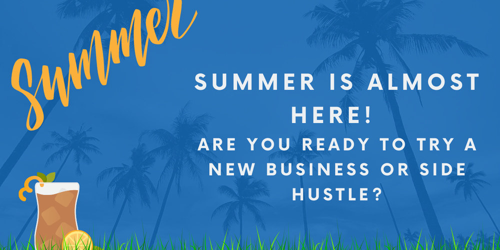 Summer is Almost Here! Are You Ready To Try A New Business or Side Hustle?