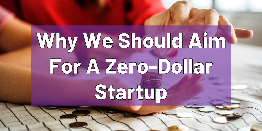 Why Should We Aim For A Zero-Dollar StartUp